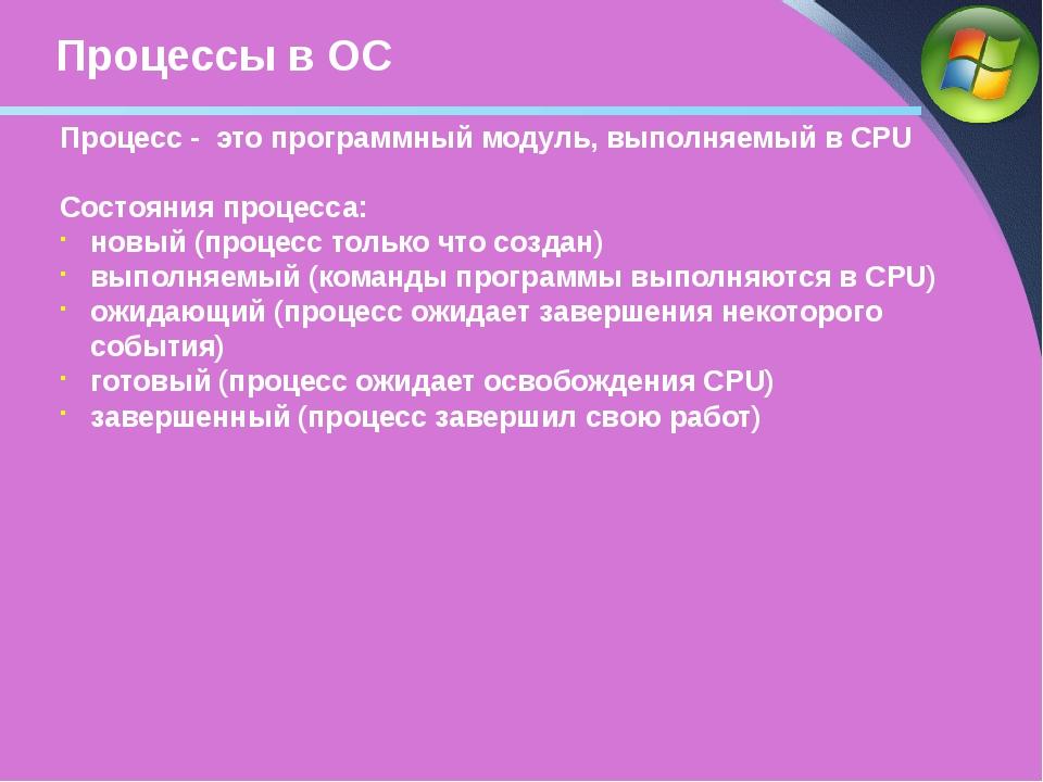 Процессы в ОС Процесс - это программный модуль, выполняемый в CPU Состояния п...