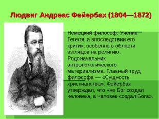 Людвиг Андреас Фейербах (1804—1872) Немецкий философ. Ученик Гегеля, а впосле