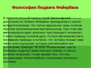 Философия Людвига Фейербаха В первоначальный период своей философской деятель