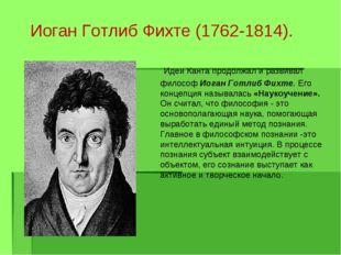 Иоган Готлиб Фихте (1762-1814).  Идеи Канта продолжал и развивал философ Иог