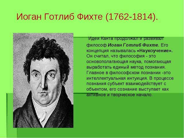 Иоган Готлиб Фихте (1762-1814).  Идеи Канта продолжал и развивал философ Иог...