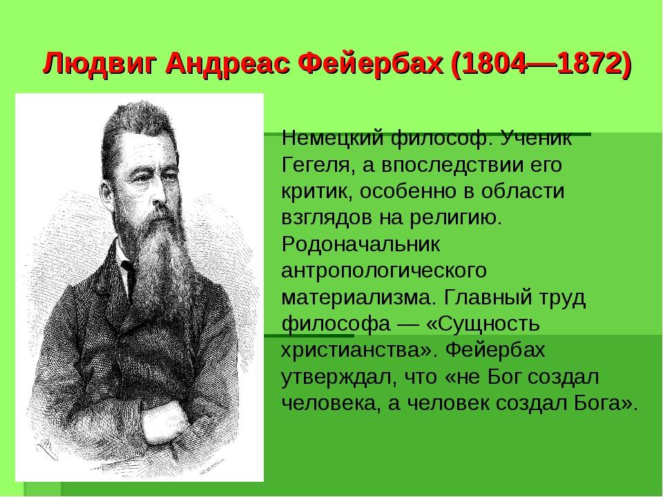 Людвиг Андреас Фейербах (1804—1872) Немецкий философ. Ученик Гегеля, а впосле...