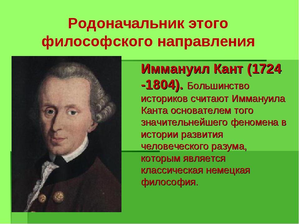 Родоначальник этого философского направления Иммануил Кант (1724 -1804). Боль...