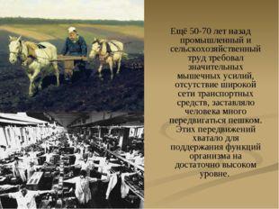 Ещё 50-70 лет назад промышленный и сельскохозяйственный труд требовал значите