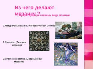 1.Натуральный камень (Флорентийская мозаика) 2.Смальта (Римская мозаика) 3.Ст