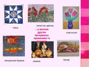 пластилин бисер семена ткань лепестки цветов папиросная бумага …и многие друг
