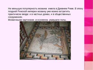 Не меньшую популярность мозаика имела в Древнем Риме. В эпоху поздней Римской