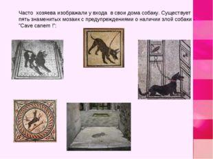 Часто хозяева изображали у входа в свои дома собаку. Существует пять знаменит
