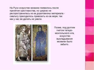 На Руси искусство мозаики появилось после принятия христианства, но широко не