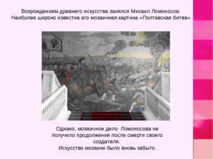 Возрождением древнего искусства занялся Михаил Ломоносов. Наиболее широко изв