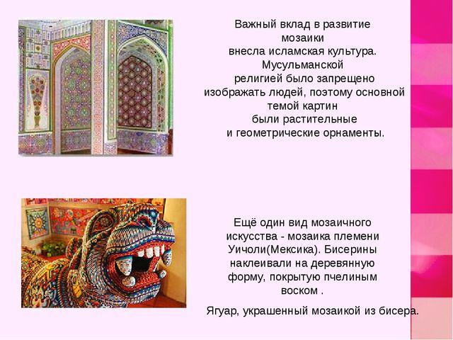 Важный вклад в развитие мозаики внесла исламская культура. Мусульманской рели...