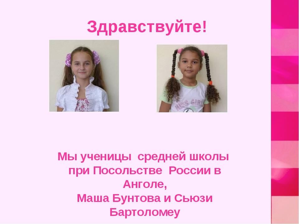 Здравствуйте! Мы ученицы средней школы при Посольстве России в Анголе, Маша...