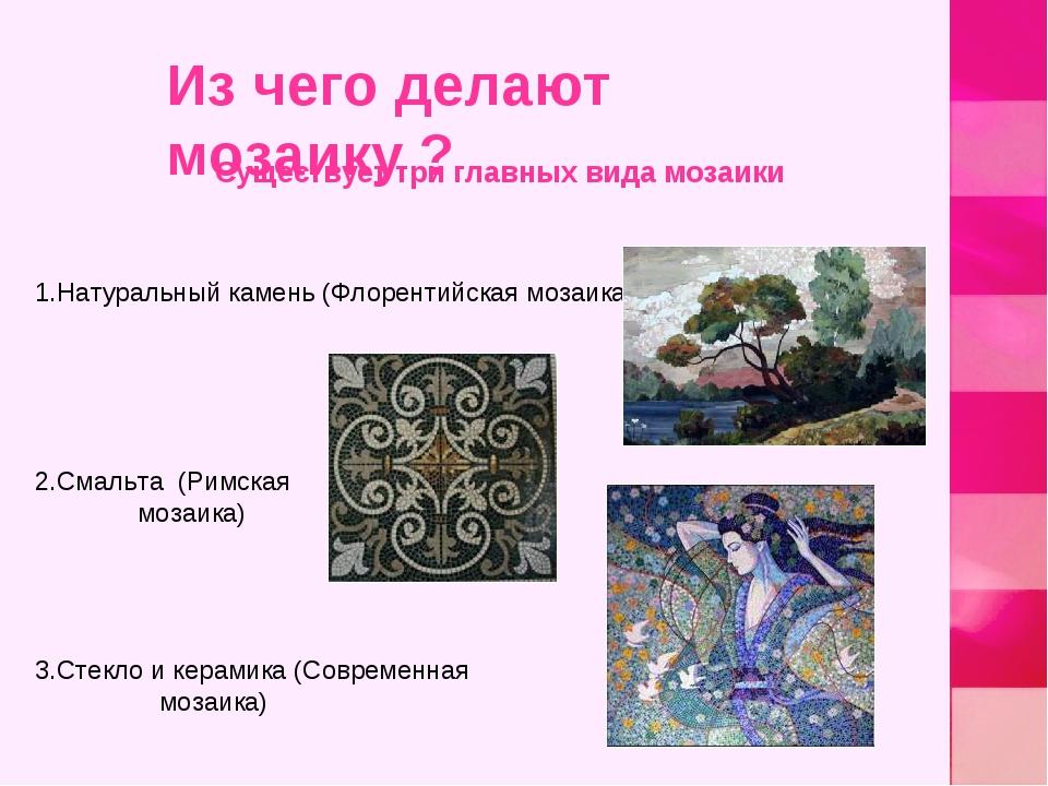 1.Натуральный камень (Флорентийская мозаика) 2.Смальта (Римская мозаика) 3.Ст...