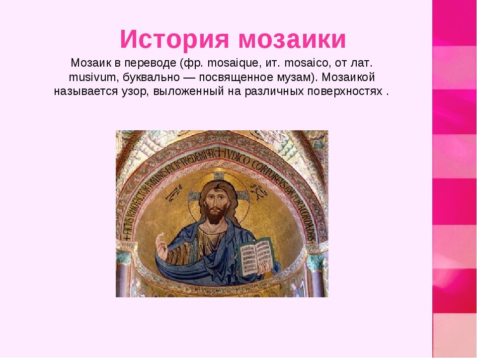 Мозаик в переводе (фр. mosaique, ит. mosaico, от лат. musivum, буквально — по...