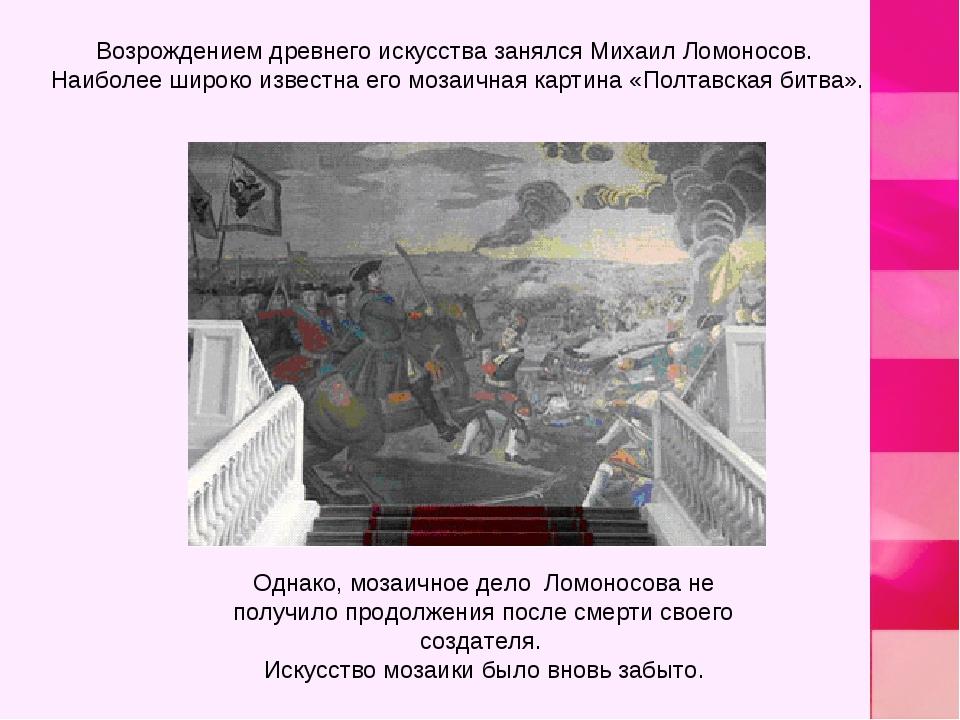 Возрождением древнего искусства занялся Михаил Ломоносов. Наиболее широко изв...