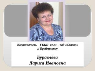 Воспитатель ГККП ясли - сад «Сказка» г. Ерейментау Буравлёва Лариса Ивановна