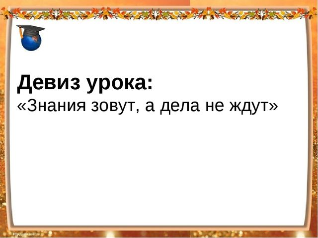 Девиз урока: «Знания зовут, а дела не ждут»