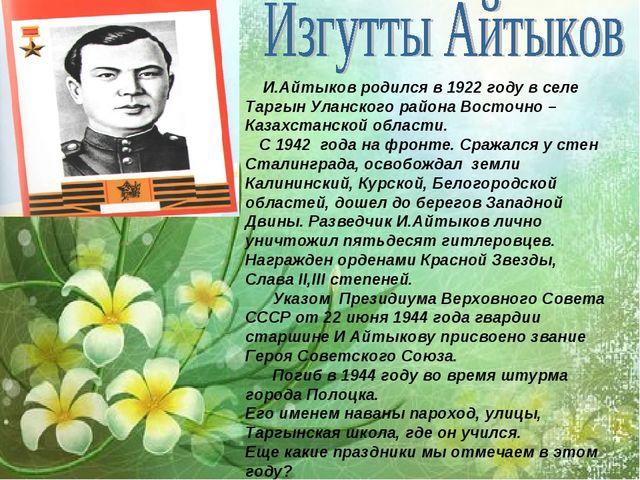 И.Айтыков родился в 1922 году в селе Таргын Уланского района Восточно –Казах...