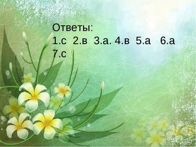 Ответы: 1.с 2.в 3.а. 4.в 5.а 6.а 7.с