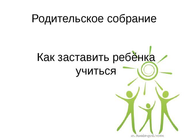 Родительское собрание Как заставить ребёнка учиться