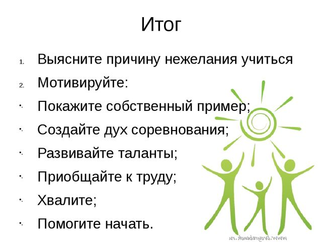 Итог Выясните причину нежелания учиться Мотивируйте: Покажите собственный при...