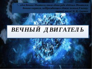 ВЕЧНЫЙ ДВИГАТЕЛЬ Автор: учитель физики МБ ОУ Газопроводской СШ Шашунькина Л.В