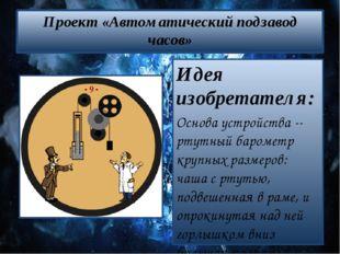 Проект «Автоматический подзавод часов» Идея изобретателя: Основа устройства -