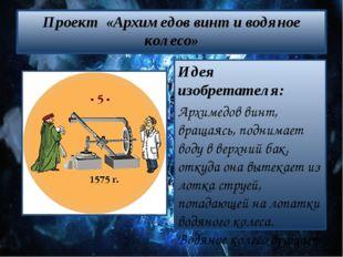Проект «Архимедов винт и водяное колесо» Идея изобретателя: Архимедов винт, в