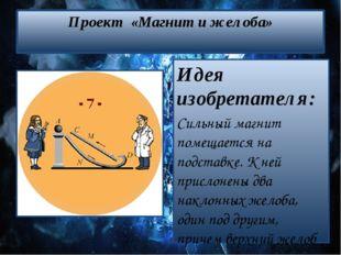Проект «Магнит и желоба» Идея изобретателя: Сильный магнит помещается на подс