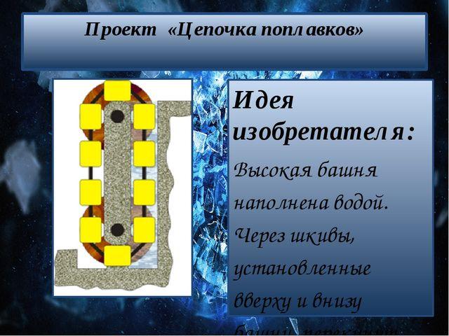 Проект «Цепочка поплавков» Идея изобретателя: Высокая башня наполнена водой....