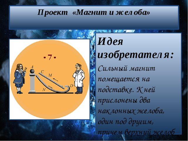 Проект «Магнит и желоба» Идея изобретателя: Сильный магнит помещается на подс...