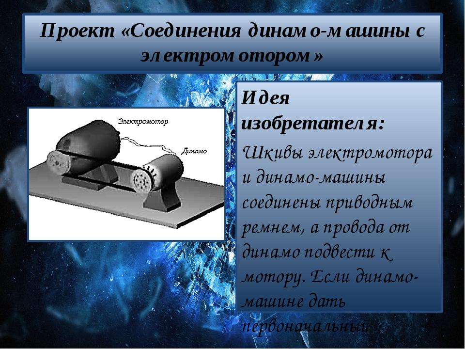 Проект «Соединения динамо-машины с электромотором» Идея изобретателя: Шкивы э...