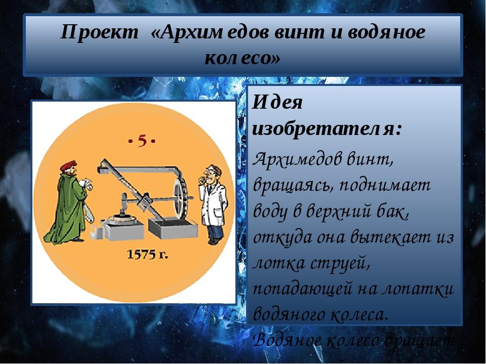 Проект «Архимедов винт и водяное колесо» Идея изобретателя: Архимедов винт, в...
