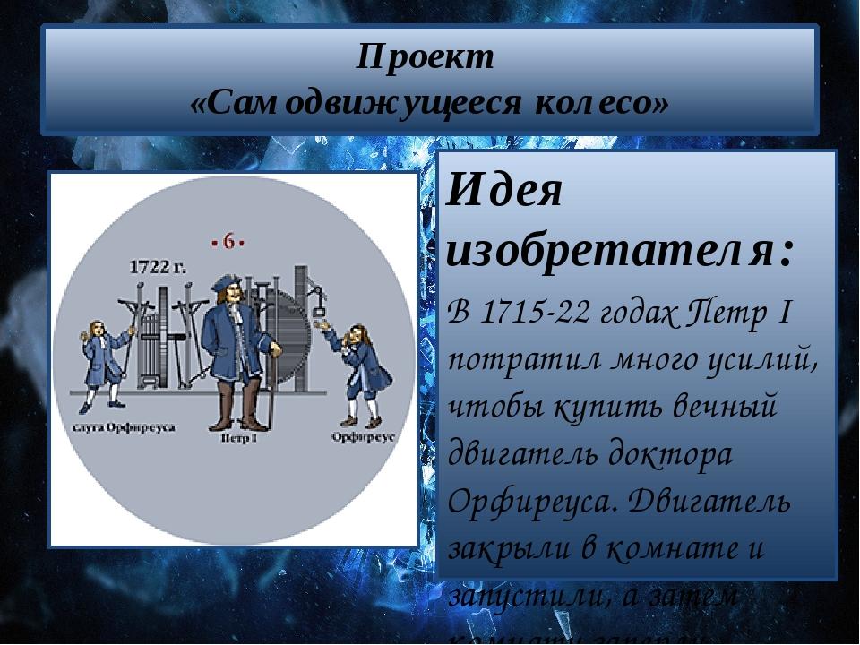 Проект «Самодвижущееся колесо» Идея изобретателя: В 1715-22 годах Петр І потр...