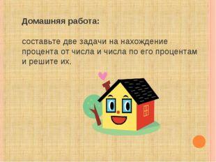 Домашняя работа:  составьте две задачи на нахождение процента от числа и чис