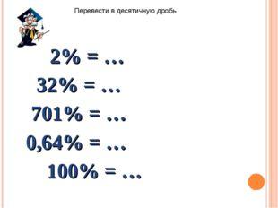 2% = … 32% = … 701% = … 0,64% = … 100% = … Перевести в десятичную дробь