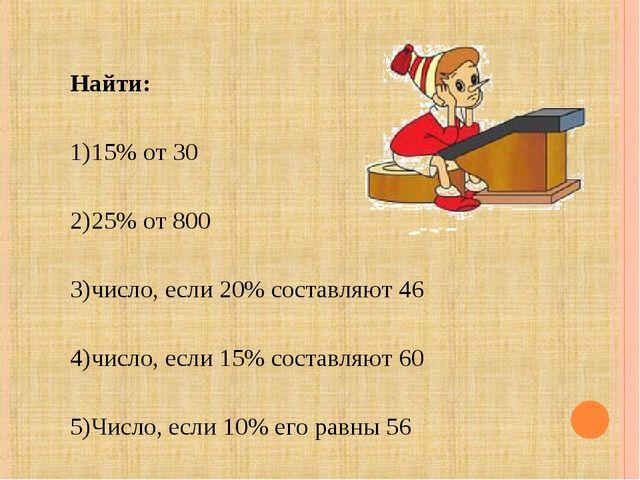 Найти: 15% от 30 25% от 800 число, если 20% составляют 46 число, если 15% сос...