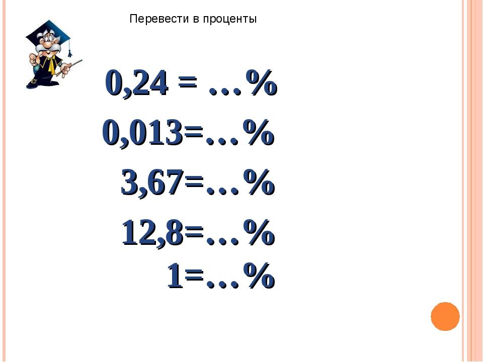 Перевести в проценты 0,24 = …% 0,013=…% 3,67=…% 12,8=…% 1=…%
