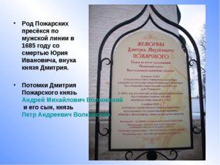 Род Пожарских пресёкся по мужской линии в 1685 году со смертью Юрия Ивановича