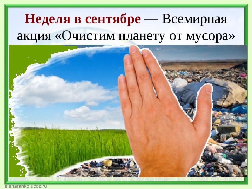Неделя всентябре— Всемирная акция «Очистим планету отмусора» Акцию «Очисти...