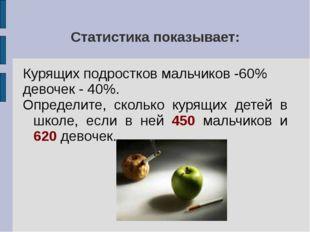 Статистика показывает: Курящих подростков мальчиков -60% девочек - 40%. Опред