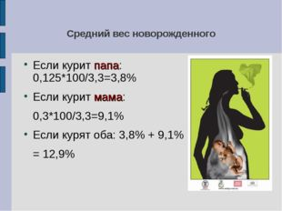 Средний вес новорожденного Если курит папа: 0,125*100/3,3=3,8% Если курит мам