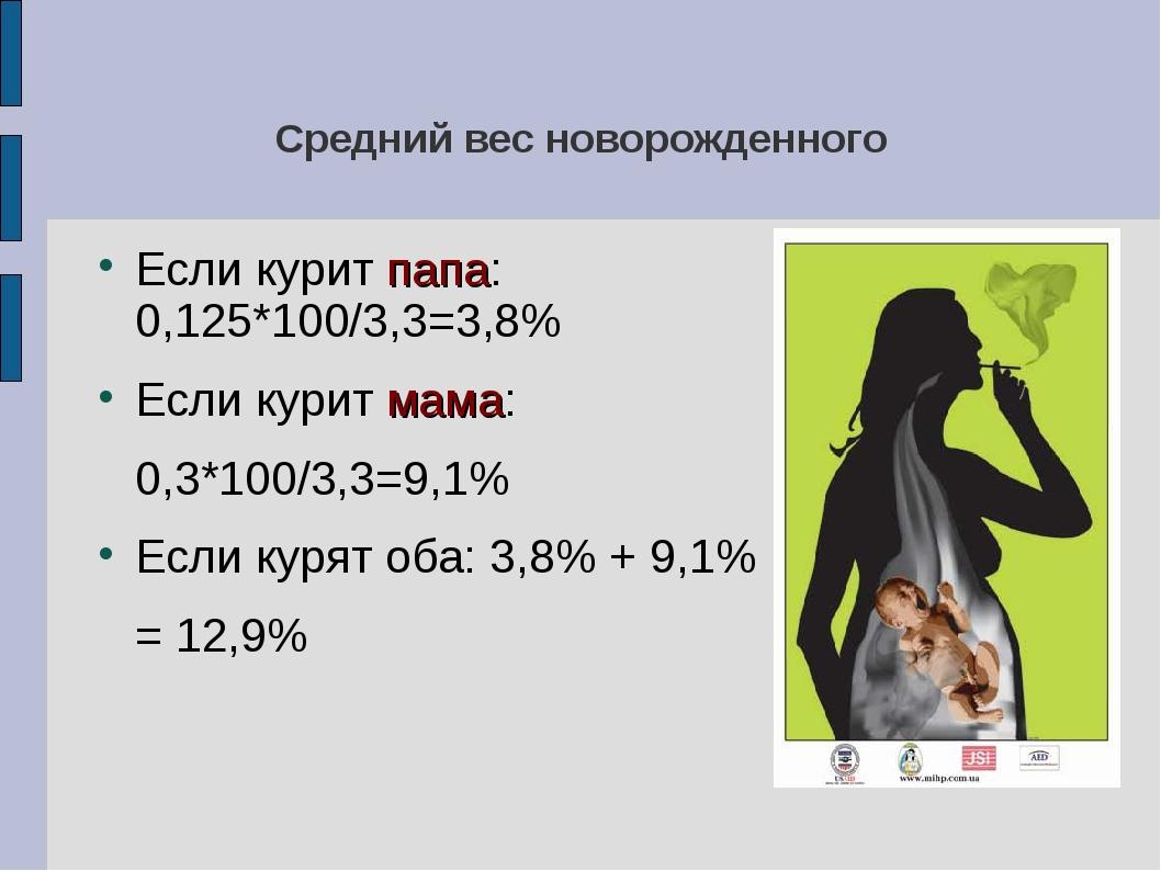 Средний вес новорожденного Если курит папа: 0,125*100/3,3=3,8% Если курит мам...