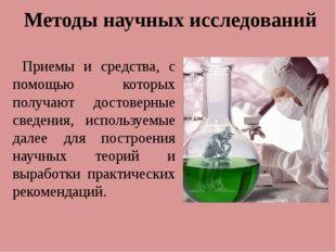 Методы научных исследований Приемы и средства, с помощью которых получают дос