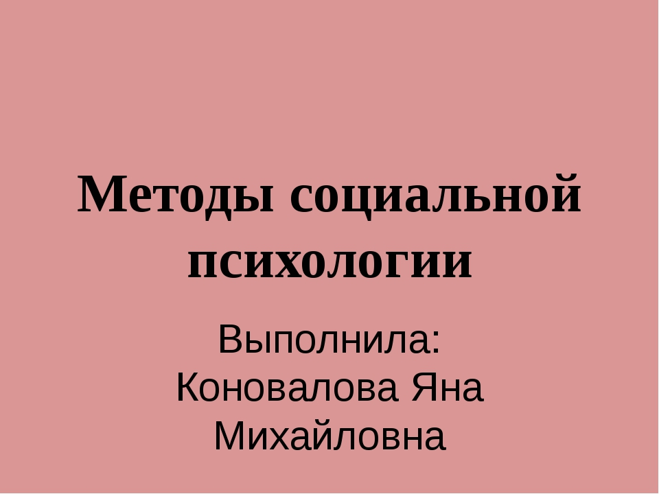 Методы социальной психологии Выполнила: Коновалова Яна Михайловна