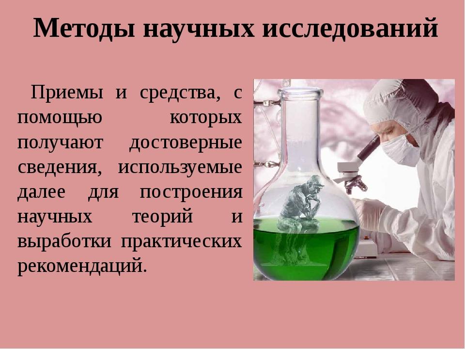 Методы научных исследований Приемы и средства, с помощью которых получают дос...
