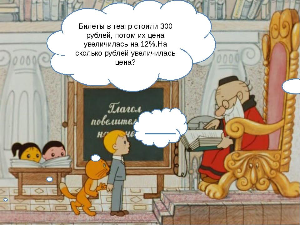 Билеты в театр стоили 300 рублей, потом их цена увеличилась на 12%.На скольк...