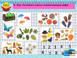 . б) Игра «Посчитай и покажи соответствующую цифру» 1 3 4 5 10 8 7 2 6 9