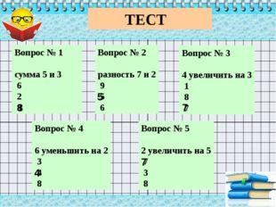ТЕСТ Вопрос № 1 сумма 5 и 3 6 2 8 Вопрос № 2 разность 7 и 2 9 5 6 Во
