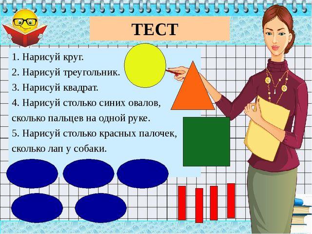 ТЕСТ 1. Нарисуй круг. 2. Нарисуй треугольник. 3. Нарисуй квадрат. 4. Нарису...